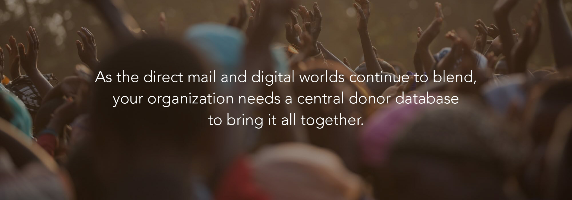 Through innovative software products and analytical services, we help nonprofits store, segment, and use their donor data to drive fundraising success.